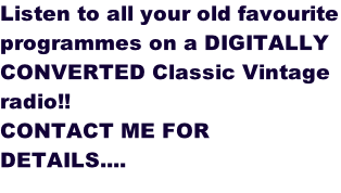Listen to all your old favourite programmes on a DIGITALLY CONVERTED Classic Vintage radio!! CONTACT ME FOR DETAILS....